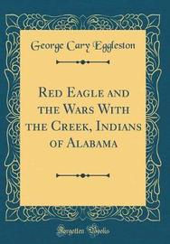 Red Eagle and the Wars with the Creek, Indians of Alabama (Classic Reprint) by George Cary Eggleston image