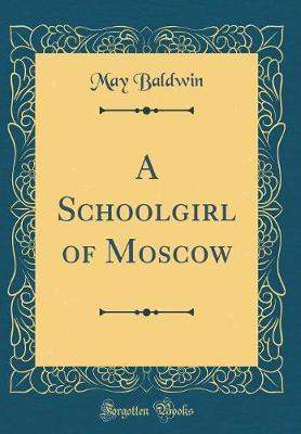 A Schoolgirl of Moscow (Classic Reprint) by May Baldwin