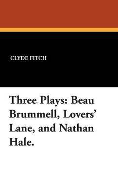 Three Plays: Beau Brummell, Lovers' Lane, and Nathan Hale. by Clyde Fitch