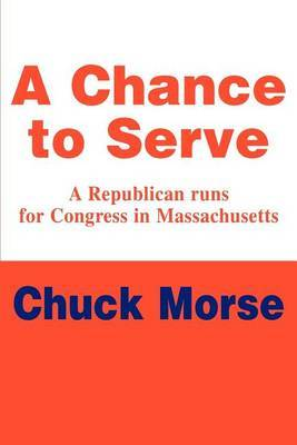 A Chance to Serve: A Republican Runs for Congress in Massachusetts by Chuck Morse