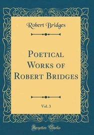 Poetical Works of Robert Bridges, Vol. 3 (Classic Reprint) by Robert Bridges image