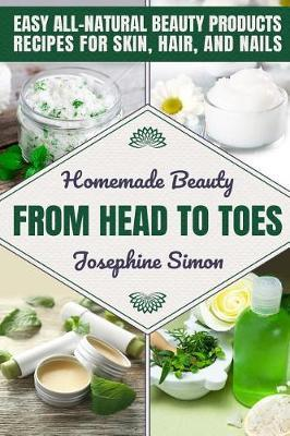 Homemade Beauty From Head to Toes by Josephine Simon