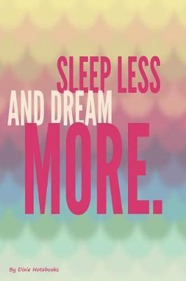 Sleep Less And Dream More by Dixie Notebooks