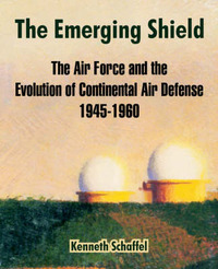 The Emerging Shield: The Air Force and the Evolution of Continental Air Defense 1945-1960 by Kenneth Schaffel image