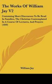 The Works of William Jay V2: Containing Short Discourses to Be Read in Families, the Christian Contemplated in a Course of Lectures, and Prayers (1849) by William Jay