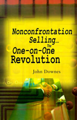 Nonconfrontation Selling...the One-On-One Revolution by John R. Downes