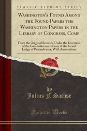 Washington's Found Among the Found Papers the Washington Papers in the Library of Congress, Comp by Julius F. Sachse