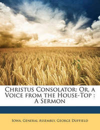 Christus Consolator: Or, a Voice from the House-Top: A Sermon by George Duffield
