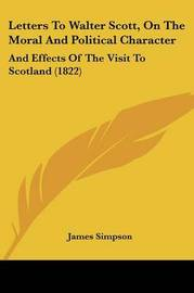 Letters to Walter Scott, on the Moral and Political Character: And Effects of the Visit to Scotland (1822) by James Simpson