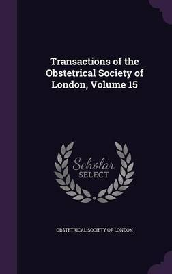 Transactions of the Obstetrical Society of London, Volume 15 image