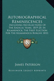Autobiographical Reminiscences: Including Recollections of the Radical Years, 1819-20, in Kilmarnock; The First Election for the Kilmarnock Burghs 1832; Kay's Edinburgh Portraits by James Paterson