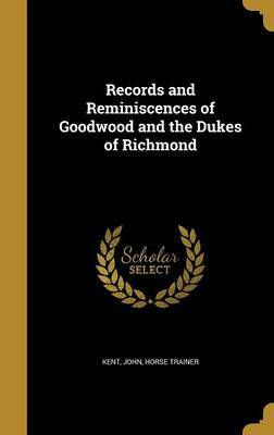 Records and Reminiscences of Goodwood and the Dukes of Richmond