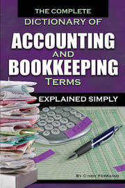 Complete Dictionary of Accounting & Bookkeeping Terms Explained Simply by Cindy Ferraino