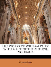The Works of William Paley: With a Life of the Author, Volume 3 by William Paley