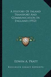A History of Inland Transport and Communication in England (a History of Inland Transport and Communication in England (1912) 1912) by Edwin A Pratt