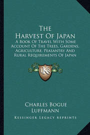 The Harvest of Japan: A Book of Travel with Some Account of the Trees, Gardens, Agriculture, Peasantry and Rural Requirements of Japan (1920) by Charles Bogue Luffmann