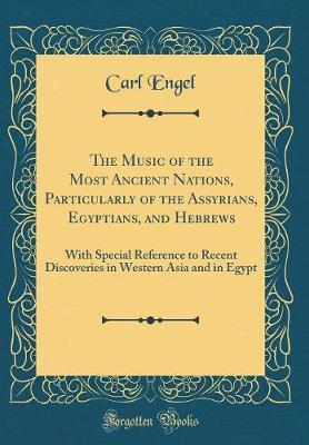 The Music of the Most Ancient Nations, Particularly of the Assyrians, Egyptians, and Hebrews by Carl Engel