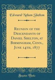 Reunion of the Descendants of Daniel Shelton, at Birmingham, Conn., June 14th, 1877 (Classic Reprint) by Edward Nelson Shelton image