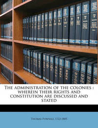 The Administration of the Colonies: Wherein Their Rights and Constitution Are Discussed and Stated by Thomas Pownall