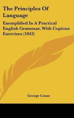 The Principles of Language: Exemplified in a Practical English Grammar, with Copious Exercises (1843) by George Crane