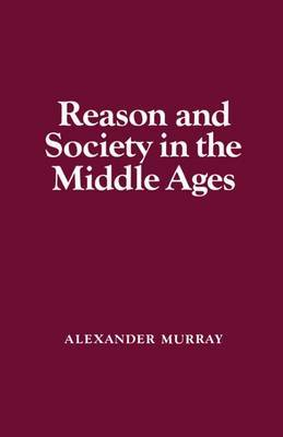 Reason and Society in the Middle Ages by Alexander Murray