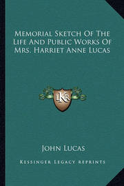 Memorial Sketch of the Life and Public Works of Mrs. Harriet Anne Lucas by John Lucas