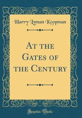 At the Gates of the Century (Classic Reprint) by Harry Lyman Koopman image