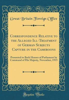 Correspondence Relative to the Alleged Ill-Treatment of German Subjects Capture in the Cameroons by Great Britain Foreign Office