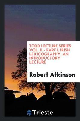 Todd Lecture Series. Vol. II.- Part I. Irish Lexicography by Robert Atkinson