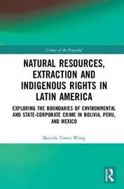 Natural Resources, Extraction and Indigenous Rights in Latin America by Marcela Torres Wong