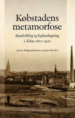 Kobstadens Metamorfose: Byudvikling Og Byplanlaegning I Arhus 1800-1920 by Af Jens