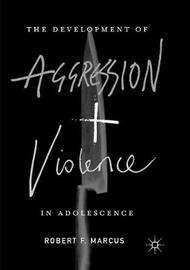 The Development of Aggression and Violence in Adolescence by Robert F. Marcus