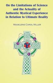 On the Limitations of Science and the Actuality of Authentic Mystical Experience in Relation to Ultimate Reality by Madeleine Carol Miller