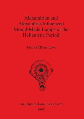 Alexandrian and Alexandria-Influenced Mould-Made Lamps of the Hellenistic Period by Jolanta M(3)ynarczyk