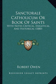 Sanctorale Catholicum or Book of Saints: With Notes Critical, Exegetical, and Historical (1880) by Robert Owen