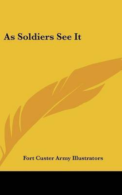 As Soldiers See It by Custer Army Illustrators Fort Custer Army Illustrators