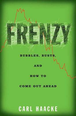 Frenzy: Bubbles, Busts and How to Come Out Ahead by Carl Haacke