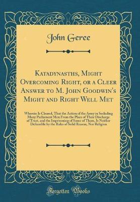 Katadynasths, Might Overcoming Right, or a Cleer Answer to M. John Goodwin's Might and Right Well Met by John Geree