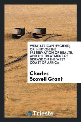 West African Hygiene; Or, Hint on the Preservation of Health, and the Treatment of Disease on the West Coast of Africa by Charles Scovell Grant