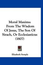 Moral Maxims: From the Wisdom of Jesus, the Son of Sirach, or Ecclesiasticus (1807) by Elizabeth Semple