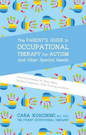 The Parent's Guide to Occupational Therapy for Autism and Other Special Needs by Cara Koscinski