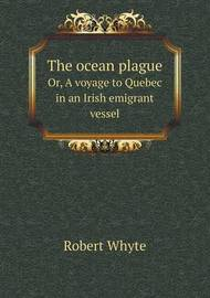 The Ocean Plague Or, a Voyage to Quebec in an Irish Emigrant Vessel by Robert Whyte