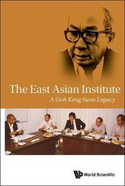East Asian Institute, The: A Goh Keng Swee Legacy by East Asian Institute