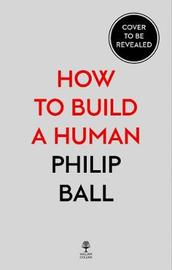 How to Build a Human by Philip Ball