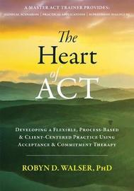 The Heart of ACT by Robyn D. Walser