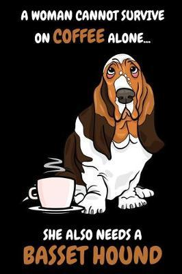 A Woman Cannot Survive on Coffee alone ... She also needs a basset Hound by Basset Publishing