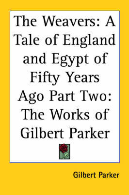 The Weavers: A Tale of England and Egypt of Fifty Years Ago Part Two: The Works of Gilbert Parker by Gilbert Parker