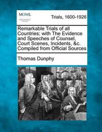 Remarkable Trials of All Countries; With the Evidence and Speeches of Counsel, Court Scenes, Incidents, &C. Compiled from Official Sources by Thomas Dunphy