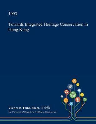 Towards Integrated Heritage Conservation in Hong Kong by Yuen-Wah Ferna Shum