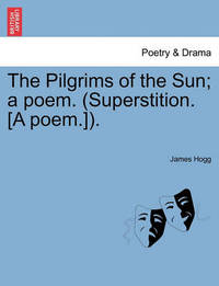 The Pilgrims of the Sun; A Poem. (Superstition. [A Poem.]). by James Hogg